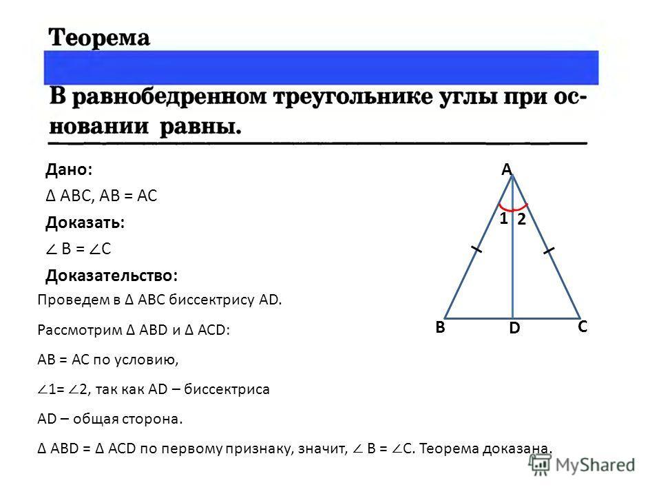 Дано: АВС, АВ = АС Доказать: В = С Доказательство: В А С D 1 2 Проведем в АВС биссектрису AD. Рассмотрим АВD и АСD: АВ = АС по условию, 1= 2, так как AD – биссектриса AD – общая сторона. АВD = АСD по первому признаку, значит, В = С. Теорема доказана.