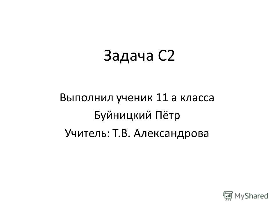 Задача С2 Выполнил ученик 11 а класса Буйницкий Пётр Учитель: Т.В. Александрова