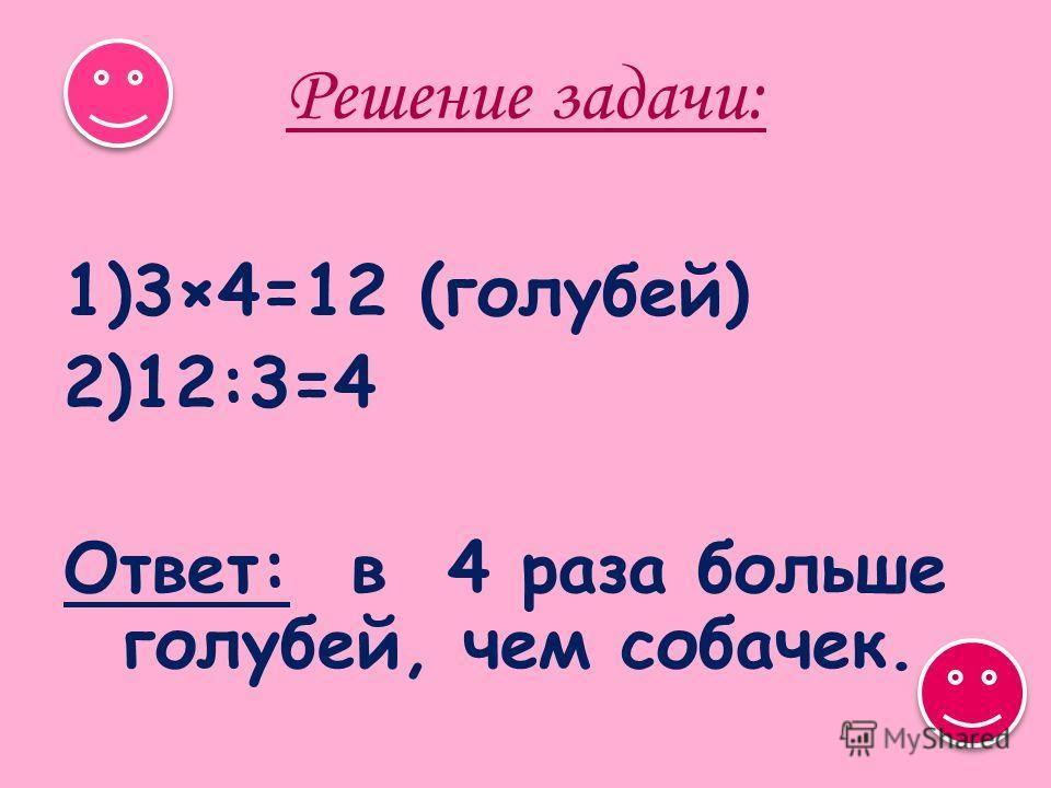 Решение задачи: 1)3×4=12 (голубей) 2)12:3=4 Ответ: в 4 раза больше голубей, чем собачек.