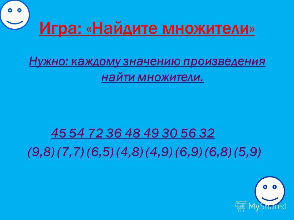 Игра: «Найдите множители» Нужно: каждому значению произведения найти множители. 45 54 72 36 48 49 30 56 32 (9,8) (7,7) (6,5) (4,8) (4,9) (6,9) (6,8) (5,9)