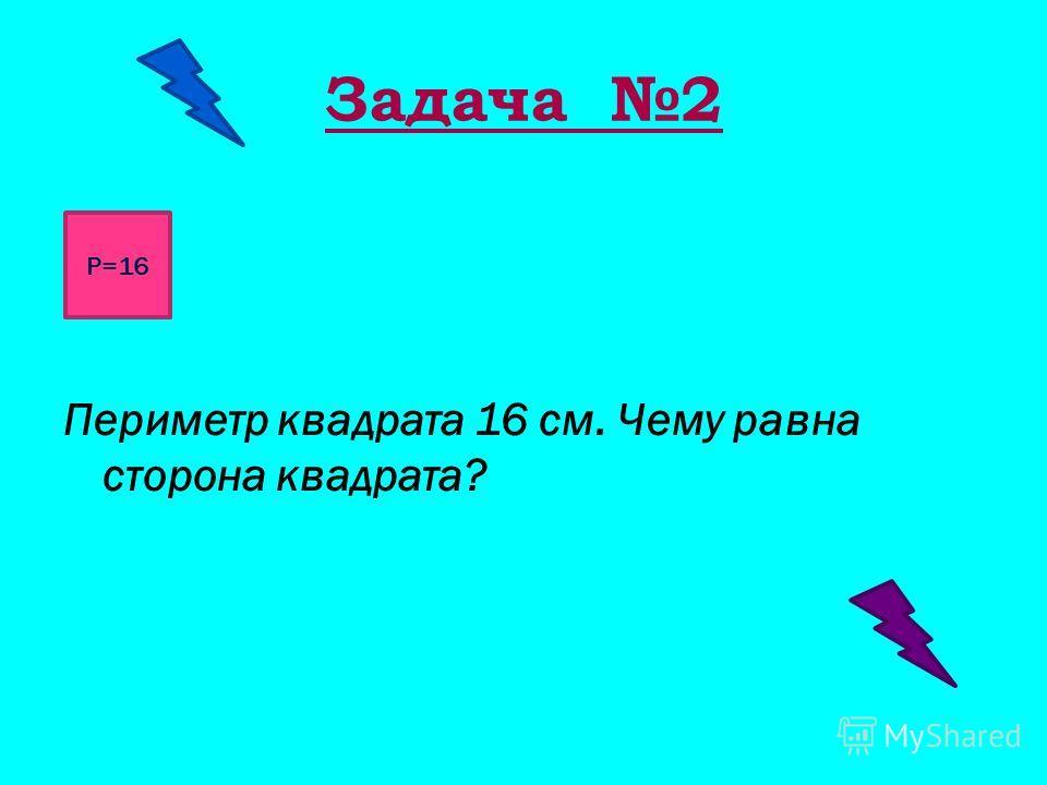 Задача 2 см Периметр квадрата 16 см. Чему равна сторона квадрата? Р=16