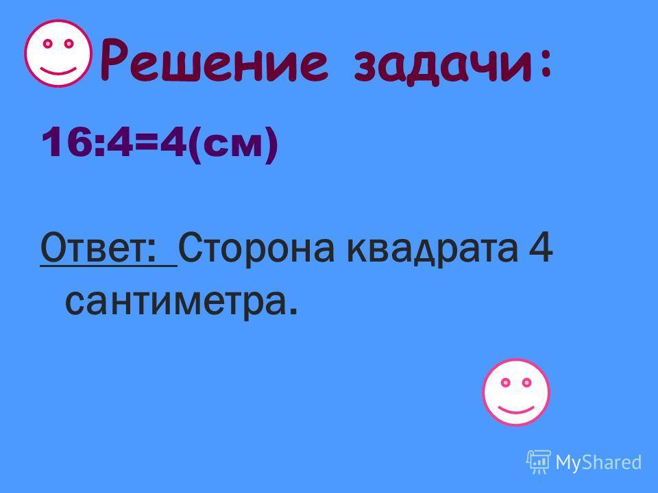 Решение задачи: 16:4=4(см) Ответ: Сторона квадрата 4 сантиметра.