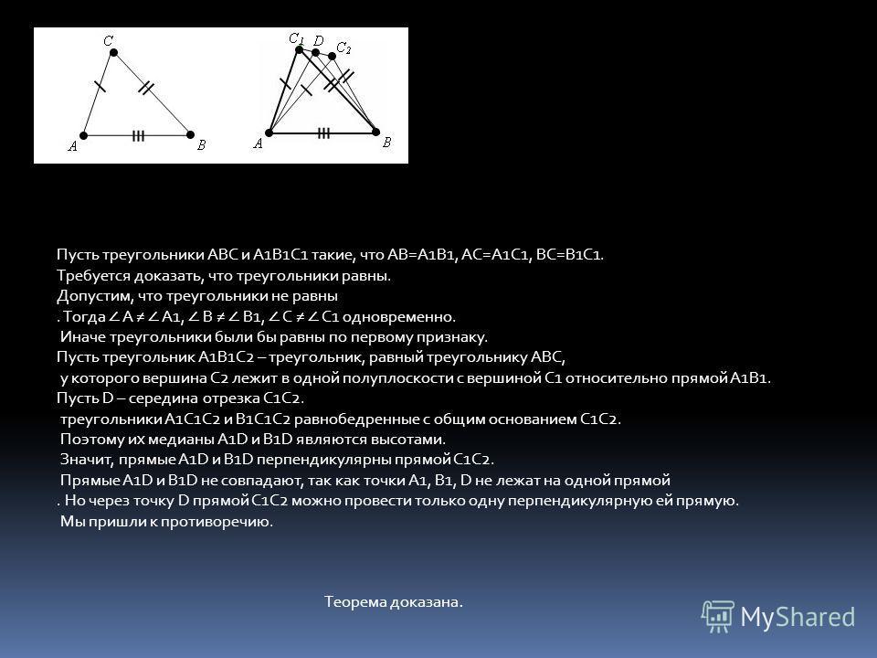 Пусть треугольники ABC и A1B1C1 такие, что AB=A1B1, AC=A1C1, BC=B1C1. Требуется доказать, что треугольники равны. Допустим, что треугольники не равны. Тогда A A1, B B1, C C1 одновременно. Иначе треугольники были бы равны по первому признаку. Пусть тр