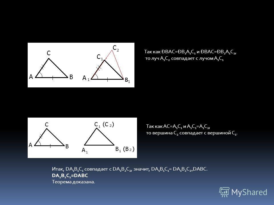 Так как ÐBAC=ÐB 1 A 1 C 1 и ÐBAC=ÐB 2 A 1 C 2, то луч A 1 C 2 совпадает с лучом A 1 C 1 Так как AC=A 1 C 1 и A 1 C 1 =A 1 C 2, то вершина C 2 совпадает с вершиной C 1. Итак, DA 1 B 1 C 1 совпадает с DA 1 B 2 C 2, значит, DA 1 B 1 C 1 = DA 1 B 2 C 2=