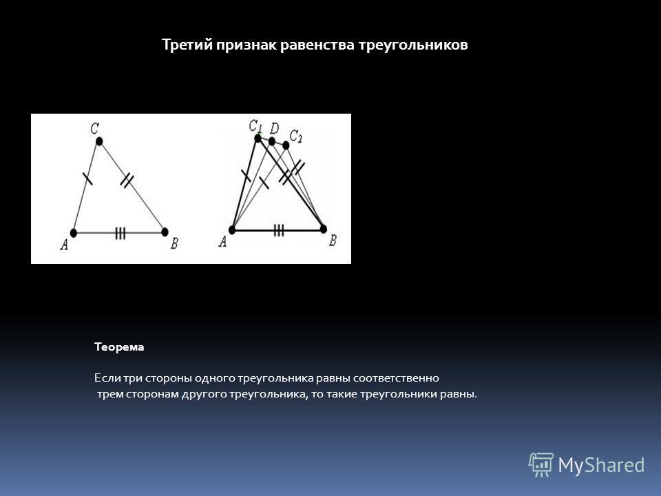 Третий признак равенства треугольников Теорема Если три стороны одного треугольника равны соответственно трем сторонам другого треугольника, то такие треугольники равны.