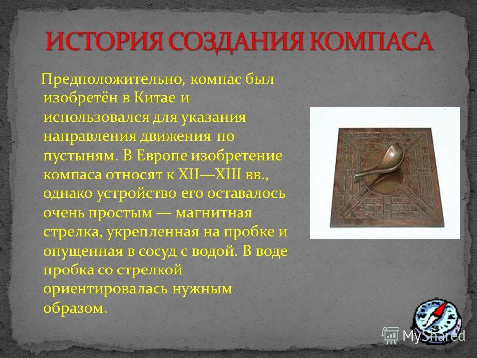 Предположительно, компас был изобретён в Китае и использовался для указания направления движения по пустыням. В Европе изобретение компаса относят к XIIXIII вв., однако устройство его оставалось очень простым магнитная стрелка, укрепленная на пробке