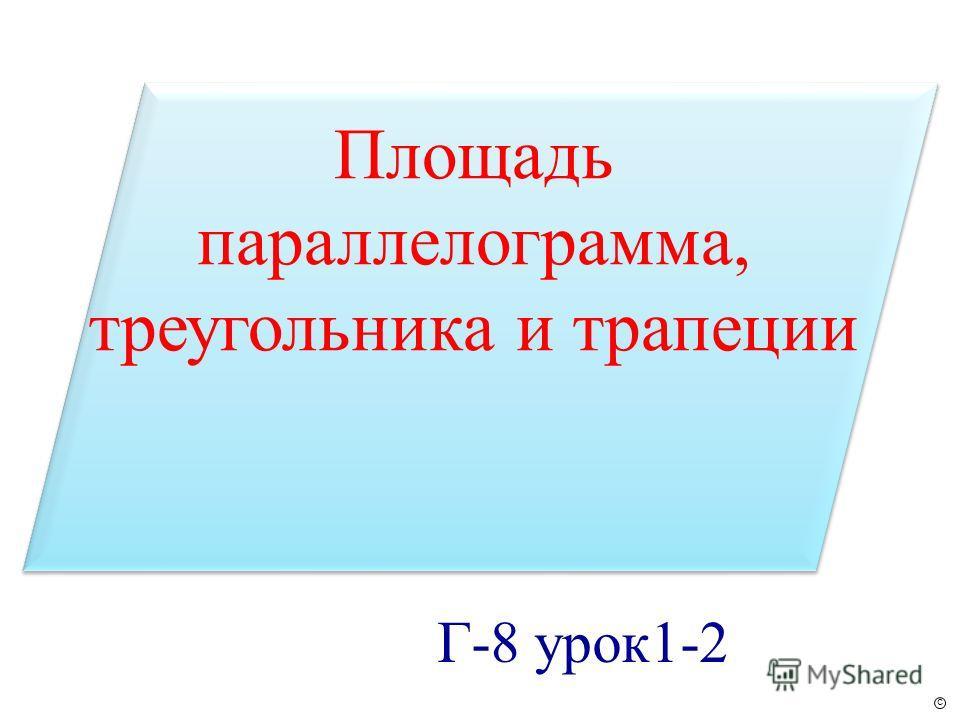 Площадь параллелограмма, треугольника и трапеции Г-8 урок1-2 с