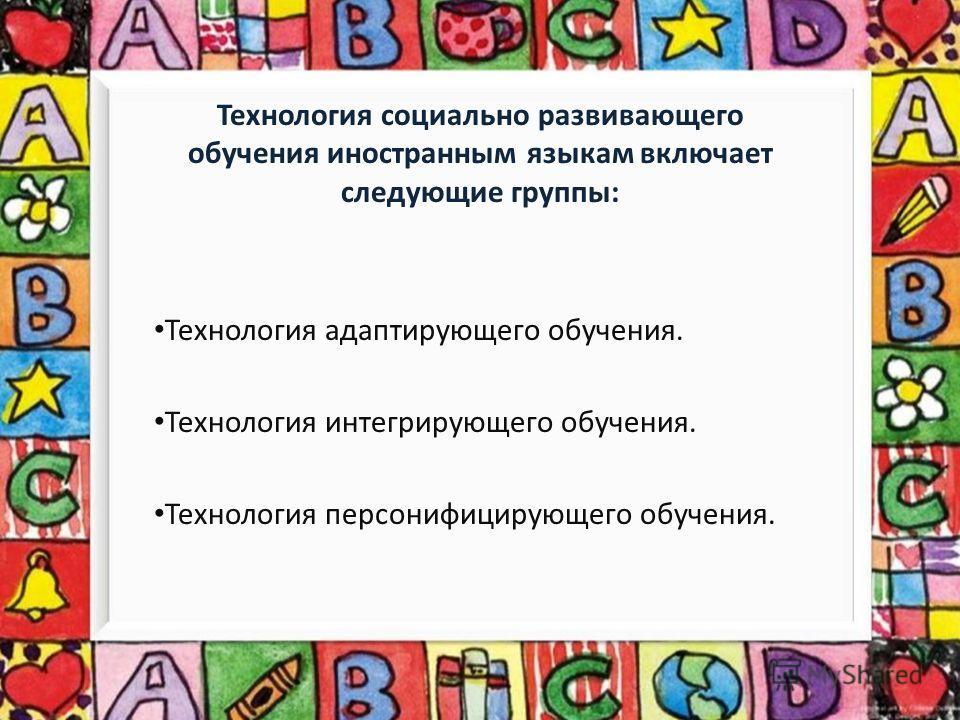 Технология социально развивающего обучения иностранным языкам включает следующие группы: Технология адаптирующего обучения. Технология интегрирующего обучения. Технология персонифицирующего обучения.