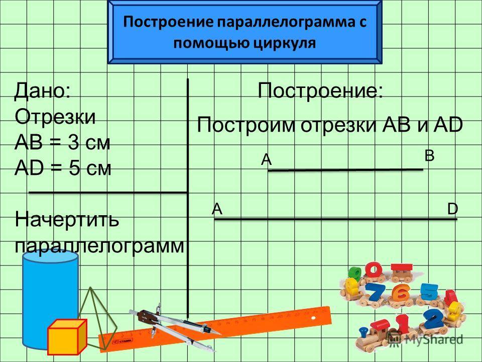 Построение параллелограмма с помощью циркуля Дано: Отрезки АВ = 3 см АD = 5 см Начертить параллелограмм Построение: А В АD Построим отрезки АВ и AD