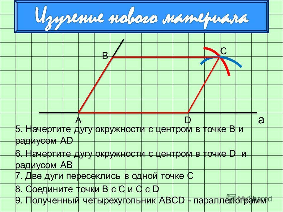а 5. Начертите дугу окружности с центром в точке В и радиусом АD 6. Начертите дугу окружности с центром в точке D и радиусом АВ АD 7. Две дуги пересеклись в одной точке С 8. Соедините точки В с С и С с D В С 9. Полученный четырехугольник ABCD - парал