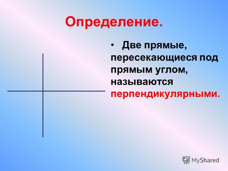 Определение. Две прямые, пересекающиеся под прямым углом, называются перпендикулярными.
