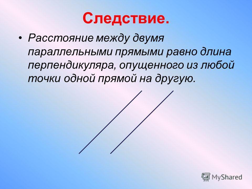 Следствие. Расстояние между двумя параллельными прямыми равно длина перпендикуляра, опущенного из любой точки одной прямой на другую.