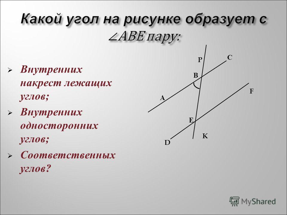 Какой угол на рисунке образует с АВЕ пару: Внутренних накрест лежащих углов; Внутренних односторонних углов; Соответственных углов? А В С Е D K F P