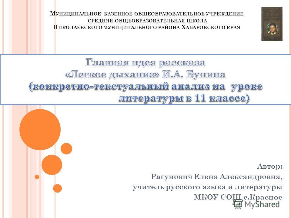 М УНИЦИПАЛЬНОЕ КАЗЕННОЕ ОБЩЕОБРАЗОВАТЕЛЬНОЕ УЧРЕЖДЕНИЕ СРЕДНЯЯ ОБЩЕОБРАЗОВАТЕЛЬНАЯ ШКОЛА Н ИКОЛАЕВСКОГО МУНИЦИПАЛЬНОГО РАЙОНА Х АБАРОВСКОГО КРАЯ Автор: Рагунович Елена Александровна, учитель русского языка и литературы МКОУ СОШ с.Красное
