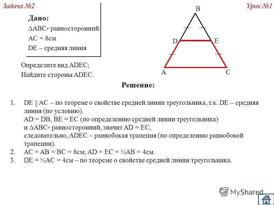 Решение: 1.DE AC – по теореме о свойстве средней линии треугольника, т.к. DE – средняя линия (по условию). AD = DB, BE = EC (по определению средней линии треугольника) и ABC- равносторонний, значит AD = EC, следовательно, ADEC – равнобокая трапеция (