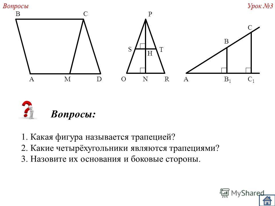 Урок 3 A B DM C Вопросы: 1. Какая фигура называется трапецией? 2. Какие четырёхугольники являются трапециями? 3. Назовите их основания и боковые стороны.Вопросы P ORN AB1B1 C1C1 B C S T H