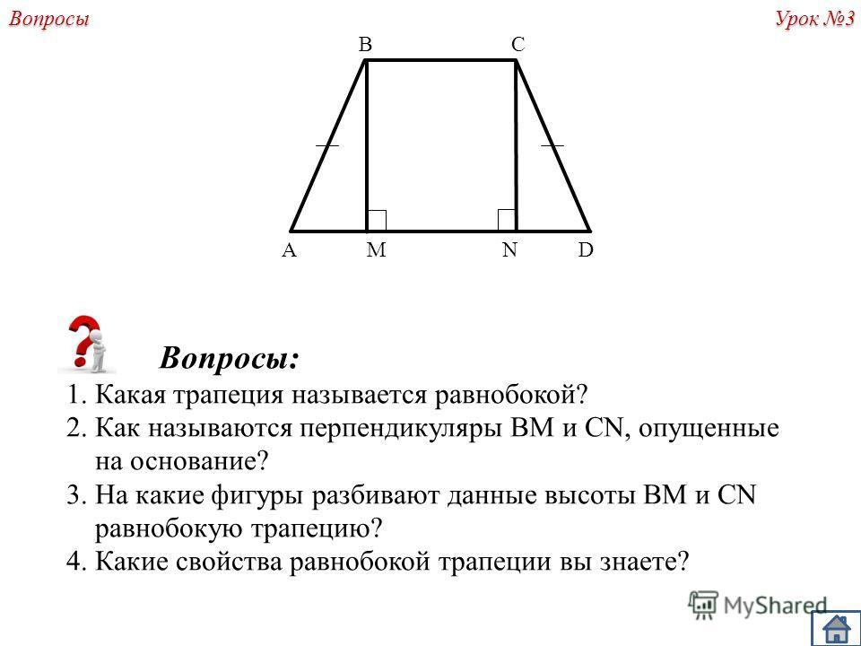 Урок 3 A B DMN C Вопросы: 1. Какая трапеция называется равнобокой? 2. Как называются перпендикуляры BM и CN, опущенные на основание? 3. На какие фигуры разбивают данные высоты ВМ и CN равнобокую трапецию? 4. Какие свойства равнобокой трапеции вы знае