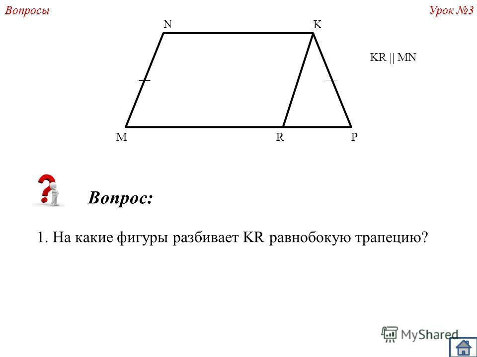 Урок 3 Вопросы Вопрос: 1. На какие фигуры разбивает KR равнобокую трапецию? R N PM K KR MN
