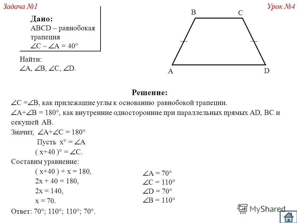 Решение: С = В, как прилежащие углы к основанию равнобокой трапеции. A+ B = 180, как внутренние односторонние при параллельных прямых AD, BC и секущей AB. Значит, A+ C = 180 Пусть х = A ( х+40 ) = C. Составим уравнение: ( х+40 ) + х = 180, 2х + 40 =