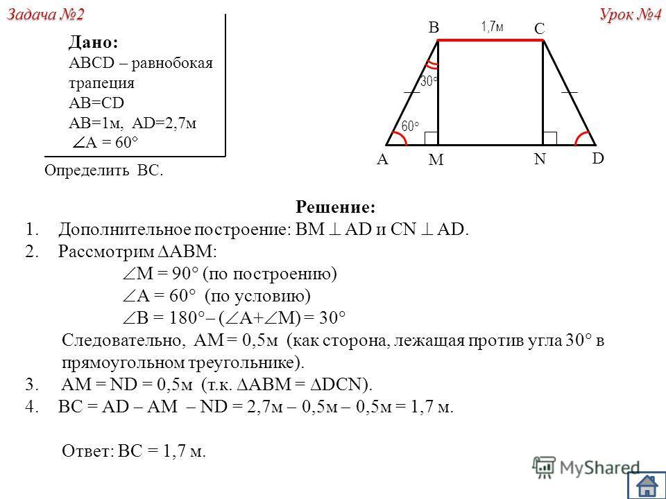 Решение: 1.Дополнительное построение: BM AD и CN AD. 2.Рассмотрим ABM: M = 90 (по построению) А = 60 (по условию) B = 180 ( А+ M) = 30 Следовательно, AM = 0,5м (как сторона, лежащая против угла 30 в прямоугольном треугольнике). 3. AM = ND = 0,5м (т.к