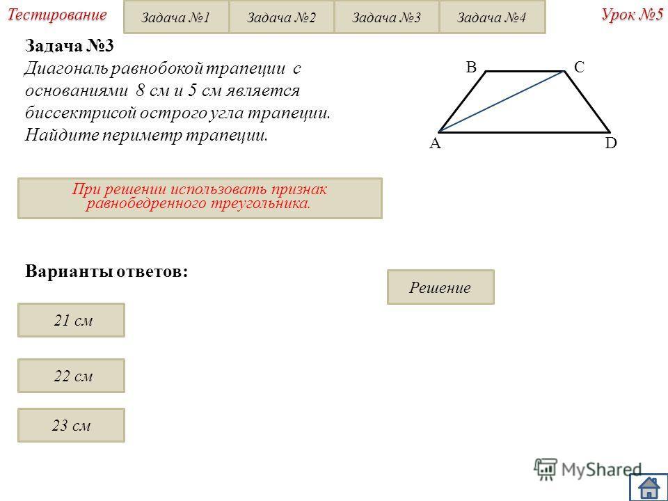 При решении использовать признак равнобедренного треугольника. Урок 5 Тестирование Варианты ответов: 21 см 22 см 23 см Решение BC D A Задача 3 Диагональ равнобокой трапеции с основаниями 8 см и 5 см является биссектрисой острого угла трапеции. Найдит