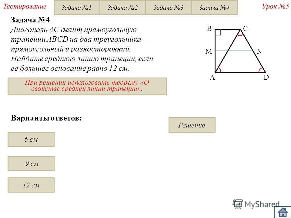 Урок 5 Тестирование Задача 4 Диагональ AC делит прямоугольную трапеции ABCD на два треугольника – прямоугольный и равносторонний. Найдите среднюю линию трапеции, если ее большеe основание равно 12 см. BC AD При решении использовать теорему «О свойств