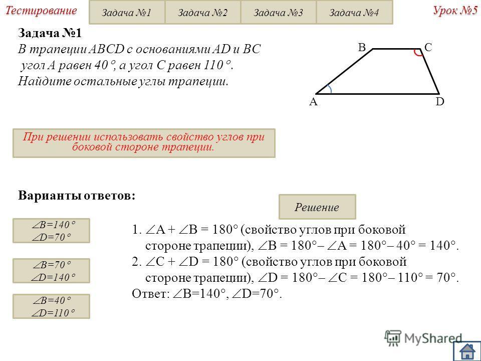 Урок 5 Тестирование Варианты ответов: B=140 D=70 B=70 D=140 B=40 D=110 1. A + B = 180 (свойство углов при боковой стороне трапеции), B = 180 A = 180 40 = 140. 2. С + D = 180 (свойство углов при боковой стороне трапеции), D = 180 C = 180 110 = 70. Отв
