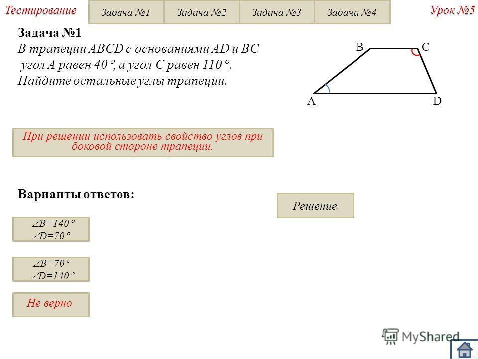 Не верно Урок 5 Тестирование Варианты ответов: B=140 D=70 B=70 D=140 Задача 1 В трапеции ABCD с основаниями AD и BC угол A равен 40, а угол С равен 110. Найдите остальные углы трапеции. При решении использовать свойство углов при боковой стороне трап