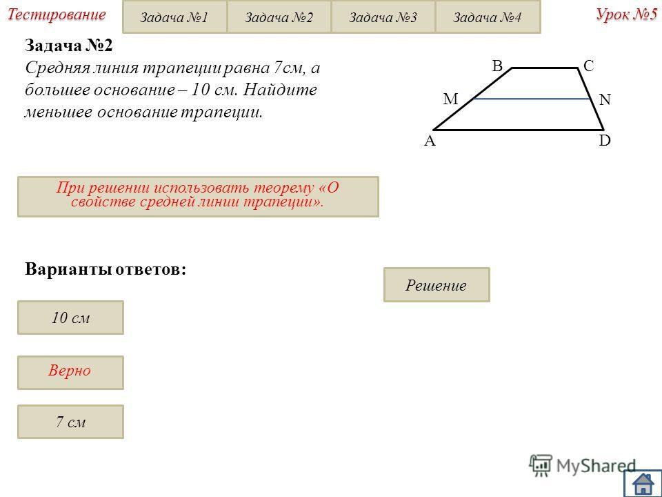 Верно Урок 5 Тестирование Варианты ответов: 10 см 7 см Задача 2 Средняя линия трапеции равна 7см, а большее основание – 10 см. Найдите меньшее основание трапеции. При решении использовать теорему «О свойстве средней линии трапеции». BC D A Решение M