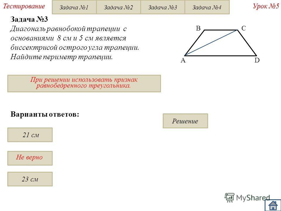 Не верно При решении использовать признак равнобедренного треугольника. Урок 5 Тестирование Варианты ответов: 21 см 23 см Решение BC D A Задача 3 Диагональ равнобокой трапеции с основаниями 8 см и 5 см является биссектрисой острого угла трапеции. Най