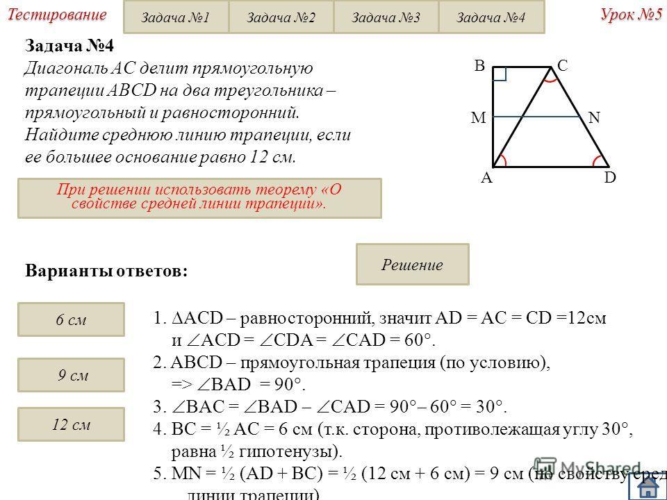 Решение Урок 5 Тестирование Задача 4 Диагональ AC делит прямоугольную трапеции ABCD на два треугольника – прямоугольный и равносторонний. Найдите среднюю линию трапеции, если ее большее основание равно 12 см. BC AD При решении использовать теорему «О