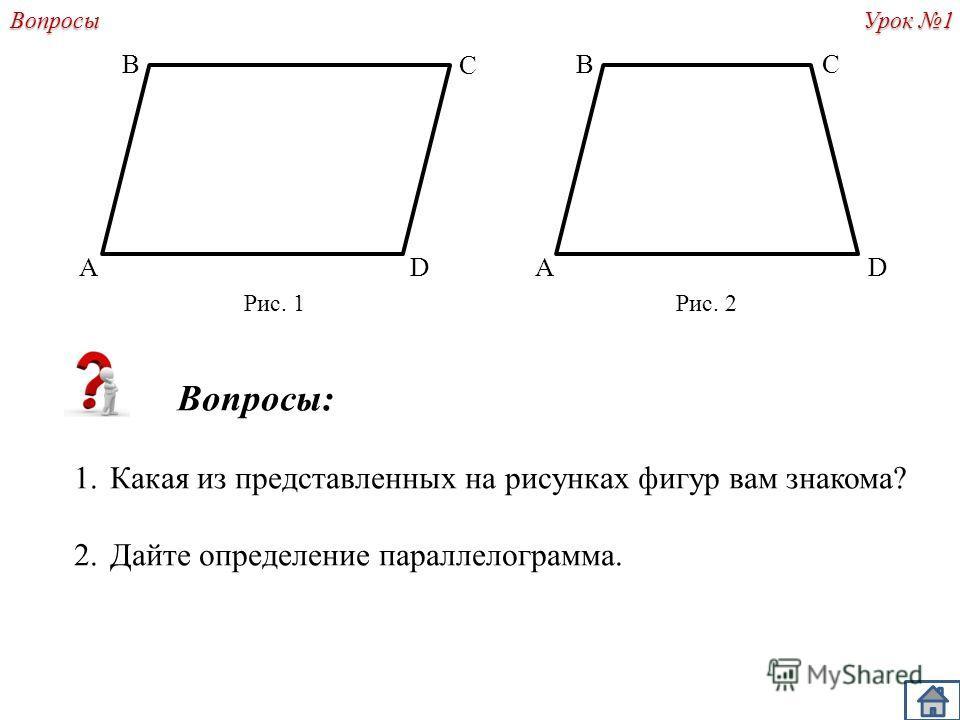 A Вопросы: 1.Какая из представленных на рисунках фигур вам знакома? 2.Дайте определение параллелограмма. B C D C DA B Рис. 1Рис. 2 Урок 1 Вопросы