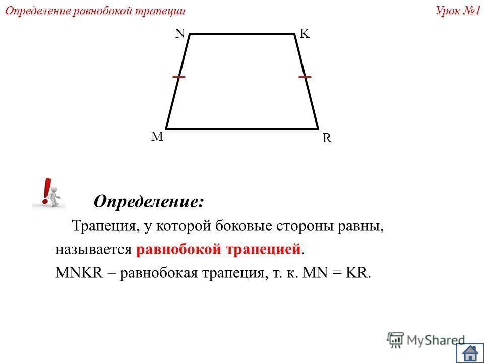 Определение: Трапеция, у которой боковые стороны равны, называется равнобокой трапецией. MNKR – равнобокая трапеция, т. к. MN = KR. K R M N Урок 1 Определение равнобокой трапеции