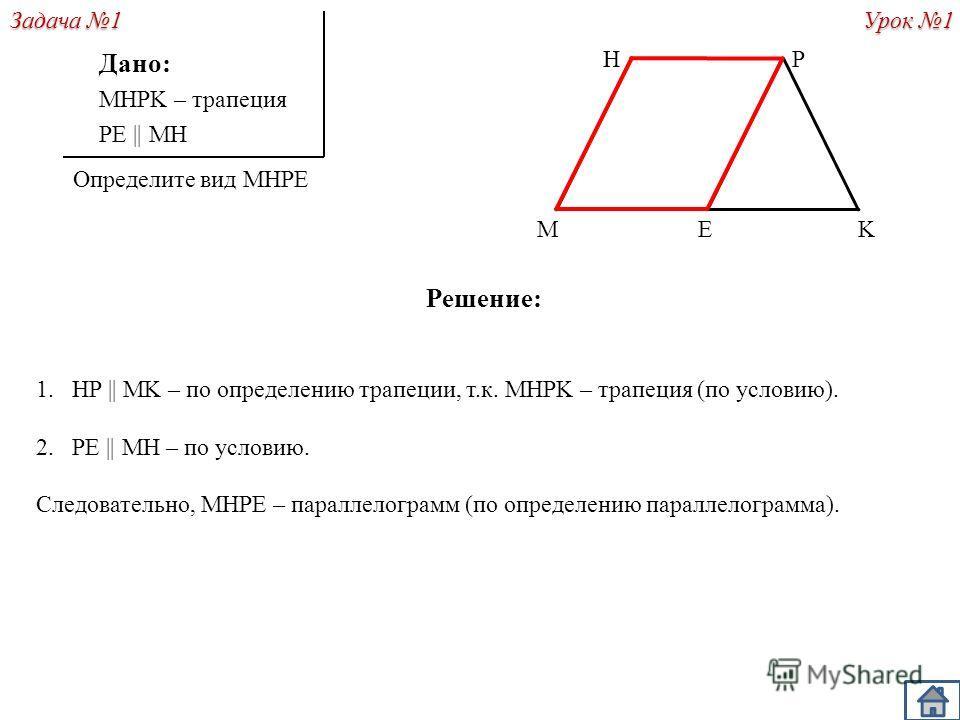 Решение: 1.HP || MK – по определению трапеции, т.к. MHPK – трапеция (по условию). 2.PE || MH – по условию. Следовательно, MHPE – параллелограмм (по определению параллелограмма). Дано: MHPK – трапеция PE || MH Определите вид MHPE P KM H Урок 1 E Задач