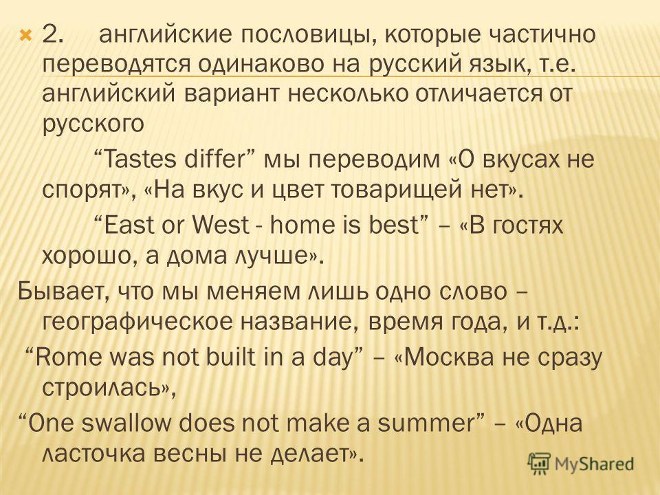2. английские пословицы, которые частично переводятся одинаково на русский язык, т.е. английский вариант несколько отличается от русского Tastes differ мы переводим «О вкусах не спорят», «На вкус и цвет товарищей нет». East or West - home is best – «