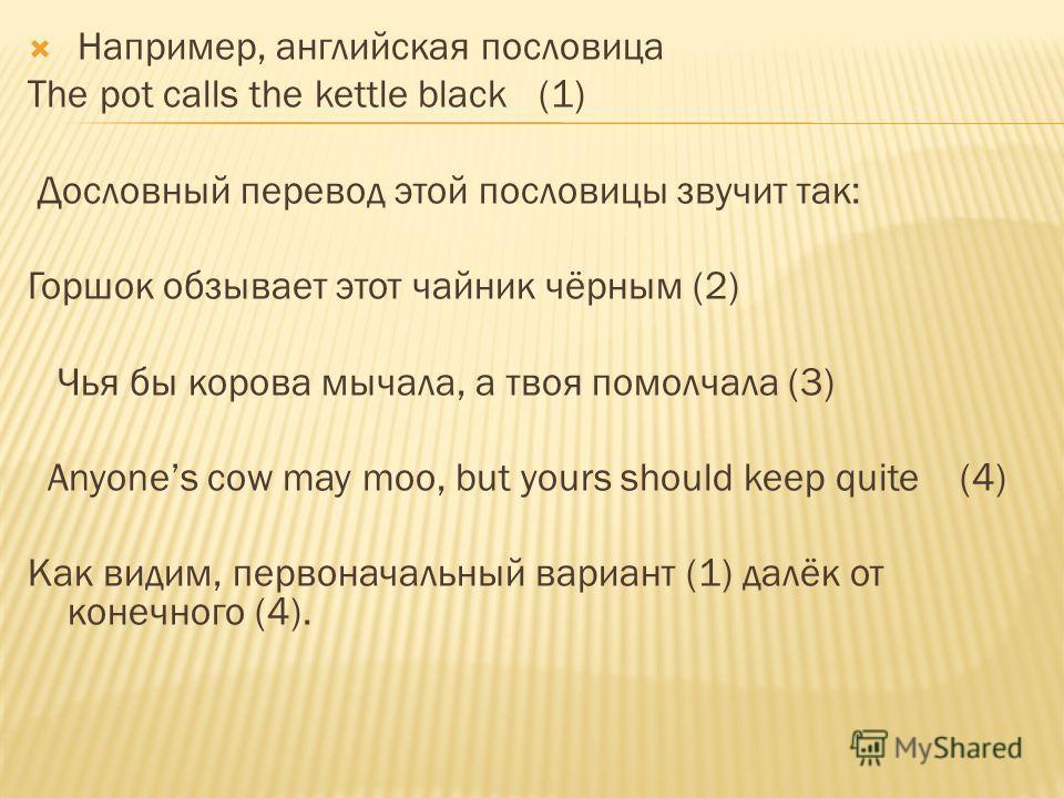 Например, английская пословица The pot calls the kettle black (1) Дословный перевод этой пословицы звучит так: Горшок обзывает этот чайник чёрным (2) Чья бы корова мычала, а твоя помолчала (3) Anyones cow may moo, but yours should keep quite (4) Как