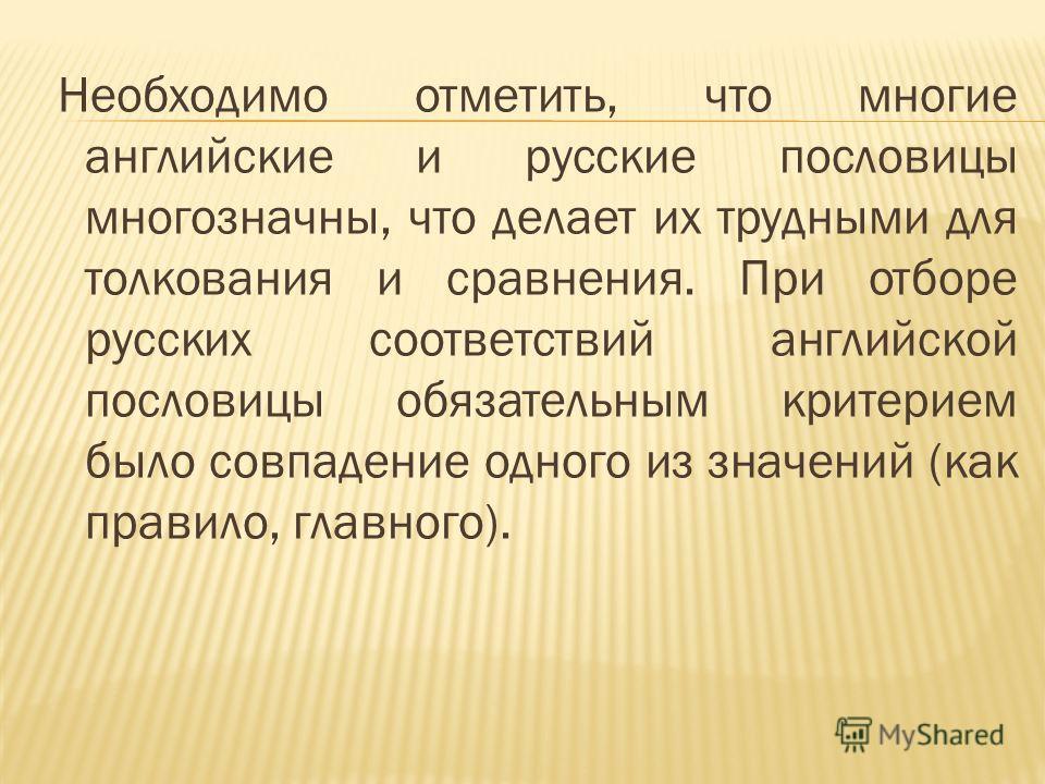 Необходимо отметить, что многие английские и русские пословицы многозначны, что делает их трудными для толкования и сравнения. При отборе русских соответствий английской пословицы обязательным критерием было совпадение одного из значений (как правило
