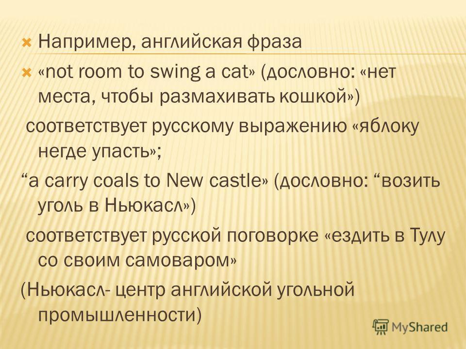 Например, английская фраза «not room to swing a cat» (дословно: «нет места, чтобы размахивать кошкой») соответствует русскому выражению «яблоку негде упасть»; а carry coals to New castle» (дословно: возить уголь в Ньюкасл») соответствует русской пого