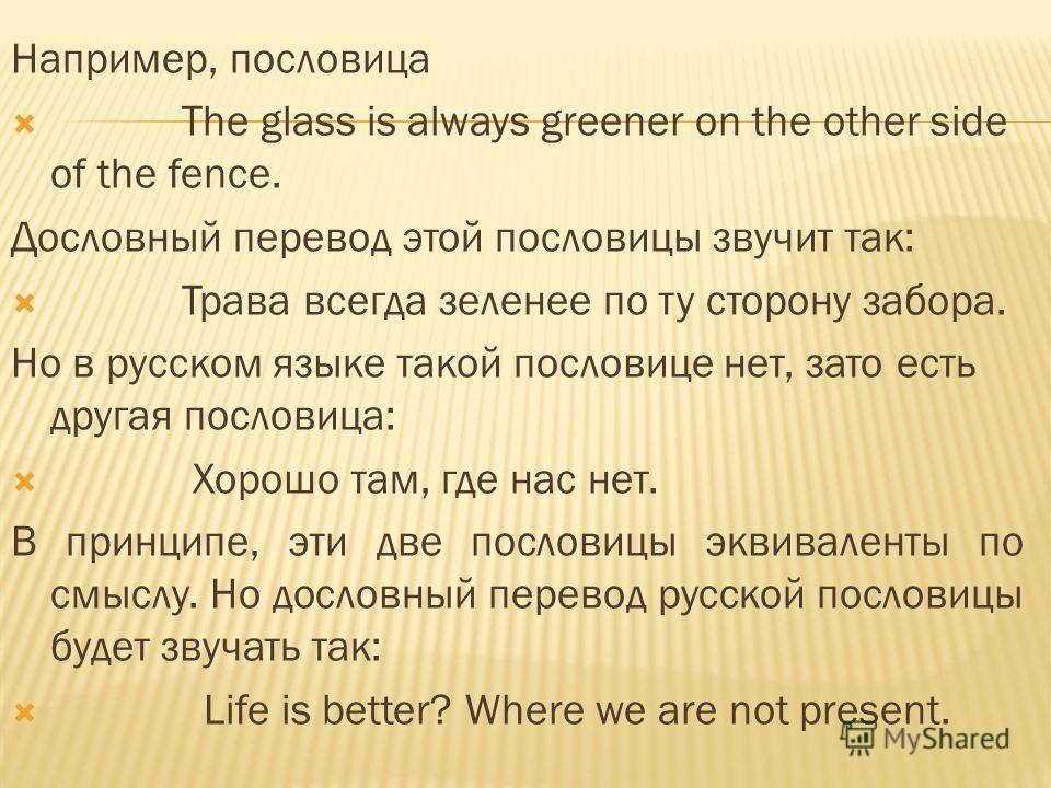 Например, пословица The glass is always greener on the other side of the fence. Дословный перевод этой пословицы звучит так: Трава всегда зеленее по ту сторону забора. Но в русском языке такой пословице нет, зато есть другая пословица: Хорошо там, гд