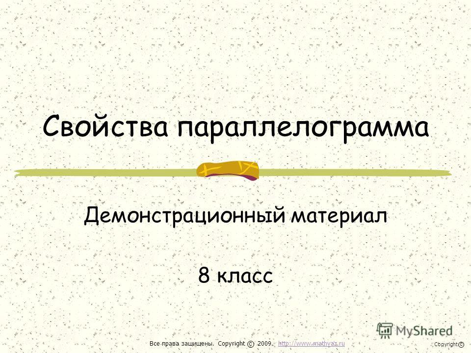 Свойства параллелограмма Демонстрационный материал 8 класс Все права защищены. Copyright 2009. http://www.mathvaz.ruhttp://www.mathvaz.ru с Copyright с