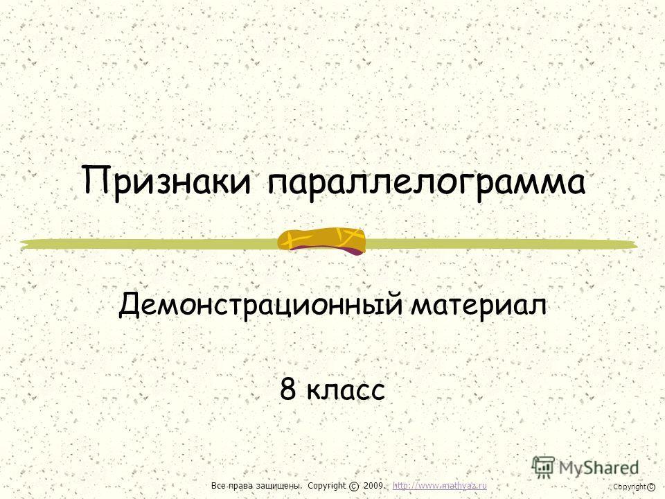 Признаки параллелограмма Демонстрационный материал 8 класс Все права защищены. Copyright 2009. http://www.mathvaz.ruhttp://www.mathvaz.ru с Copyright с
