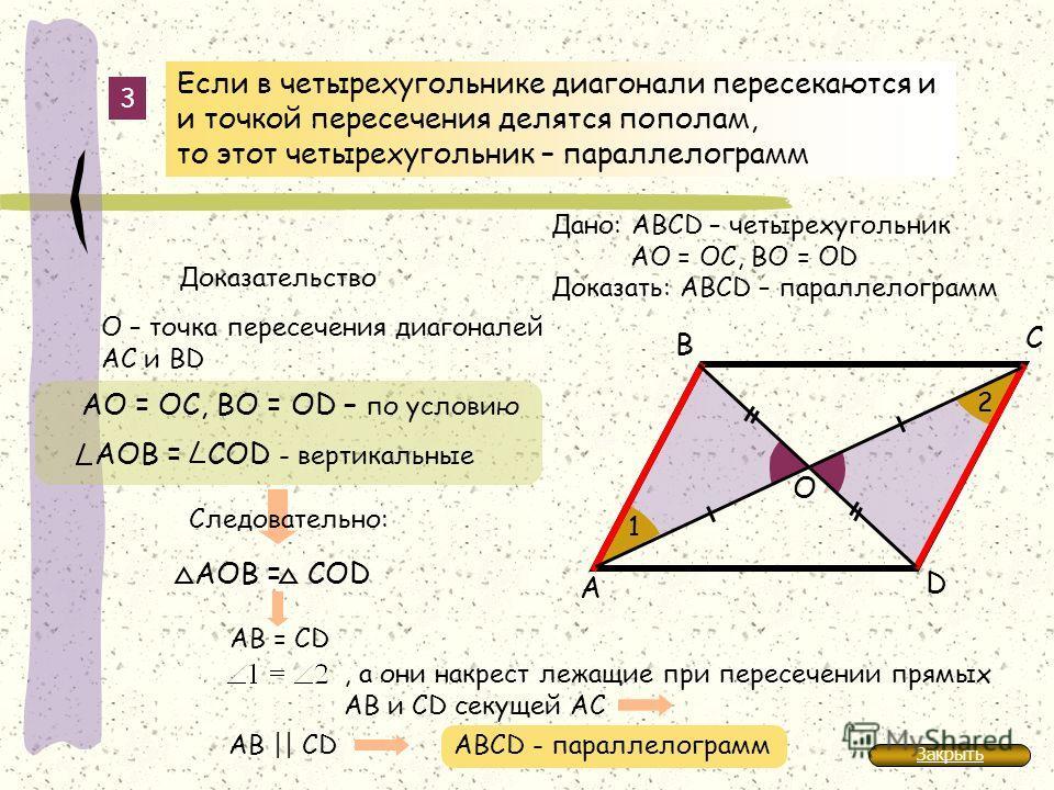 D А В С АО = ОС, ВО = ОD – по условию О – точка пересечения диагоналей АС и BD 3 1 2 Следовательно: АOВ = COD O Если в четырехугольнике диагонали пересекаются и и точкой пересечения делятся пополам, то этот четырехугольник – параллелограмм Дано: АВСD