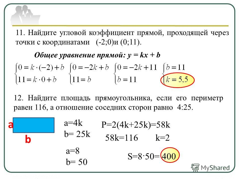 11. Найдите угловой коэффициент прямой, проходящей через точки с координатами (-2;0)и (0;11). Общее уравнение прямой: y = kx + b 12. Найдите площадь прямоугольника, если его периметр равен 116, а отношение соседних сторон равно 4:25. a b a=4k b= 25k