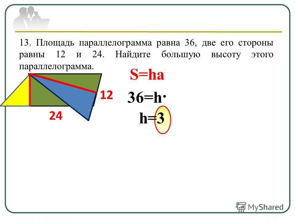 13. Площадь параллелограмма равна 36, две его стороны равны 12 и 24. Найдите большую высоту этого параллелограмма. 12 24 S=ha 36=h· 12 h=3