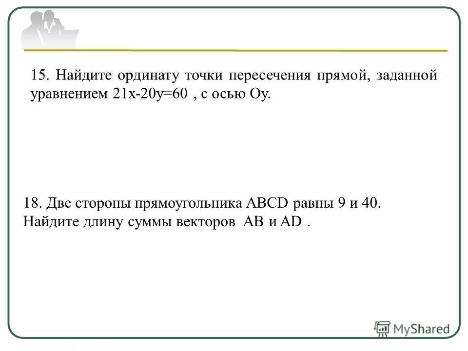15. Найдите ординату точки пересечения прямой, заданной уравнением 21х-20у=60, с осью Oy. 18. Две стороны прямоугольника ABCD равны 9 и 40. Найдите длину суммы векторов АВ и AD.