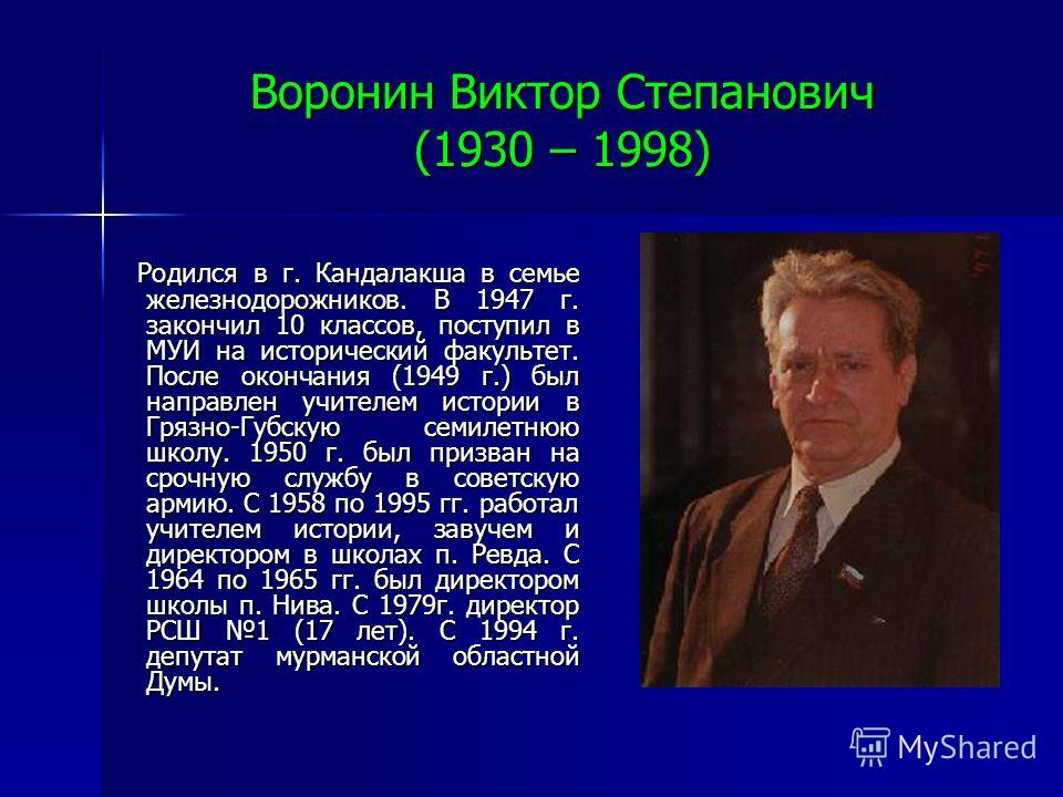 Воронин Виктор Степанович (1930 – 1998) Родился в г. Кандалакша в семье железнодорожников. В 1947 г. закончил 10 классов, поступил в МУИ на исторический факультет. После окончания (1949 г.) был направлен учителем истории в Грязно-Губскую семилетнюю ш