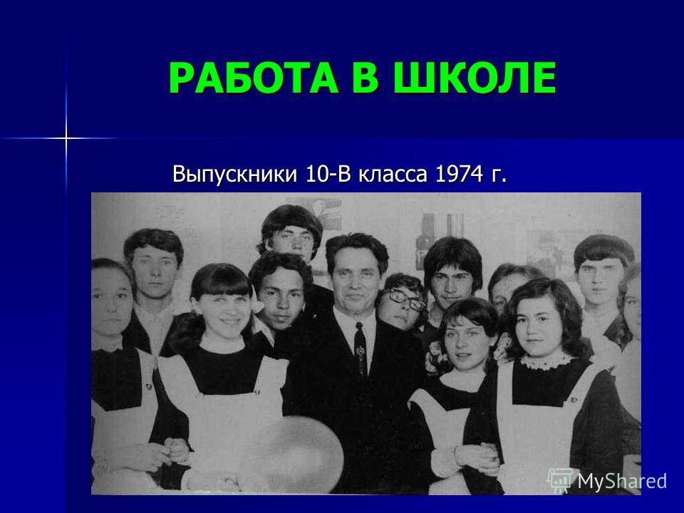 РАБОТА В ШКОЛЕ Выпускники 10-В класса 1974 г. Выпускники 10-В класса 1974 г.