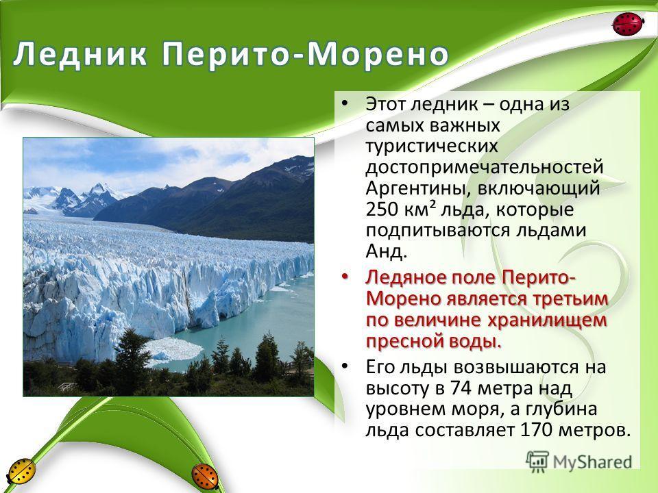 Этот ледник – одна из самых важных туристических достопримечательностей Аргентины, включающий 250 км² льда, которые подпитываются льдами Анд. Ледяное поле Перито- Морено является третьим по величине хранилищем пресной воды. Ледяное поле Перито- Морен