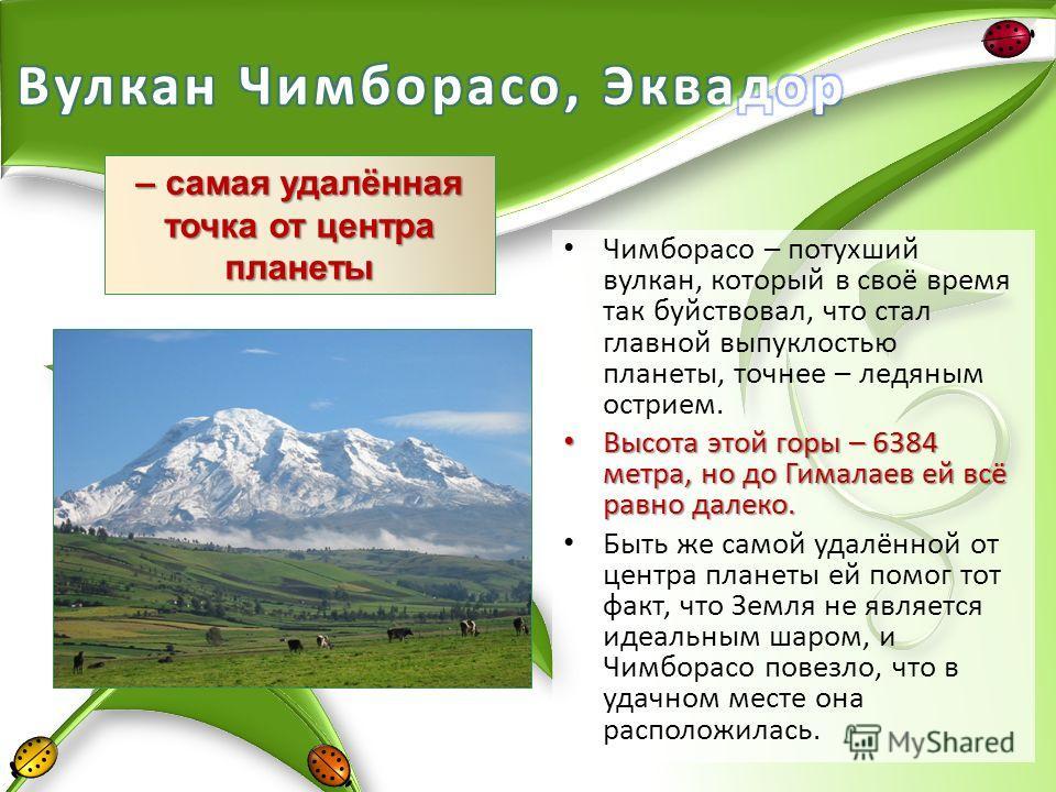 Чимборасо – потухший вулкан, который в своё время так буйствовал, что стал главной выпуклостью планеты, точнее – ледяным острием. Высота этой горы – 6384 метра, но до Гималаев ей всё равно далеко. Высота этой горы – 6384 метра, но до Гималаев ей всё