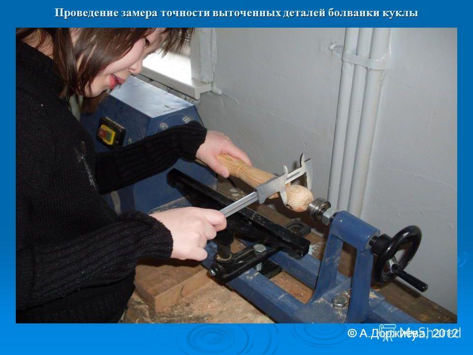 Проведение замера точности выточенных деталей болванки куклы © А.Доржиева, 2012